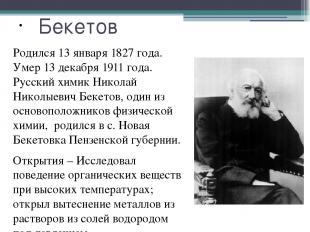 Бекетов Родился 13 января 1827 года. Умер 13 декабря 1911 года. Русский химик Ни