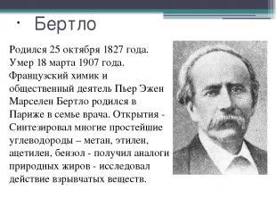 Бертло Родился 25 октября 1827 года. Умер 18 марта 1907 года. Французский химик