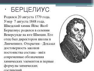 БЕРЦЕЛИУС Родился 20 августа 1779 года. Умер 7 августа 1848 года. Шведский химик