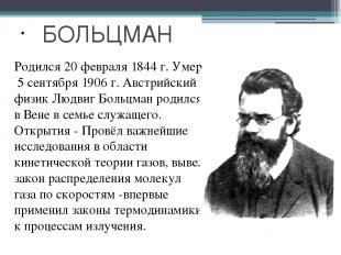 БОЛЬЦМАН Родился 20 февраля 1844 г. Умер 5 сентября 1906 г. Австрийский физик Лю