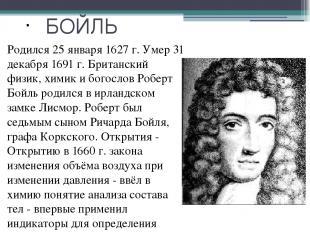 БОЙЛЬ Родился 25 января 1627 г. Умер 31 декабря 1691 г. Британский физик, химик