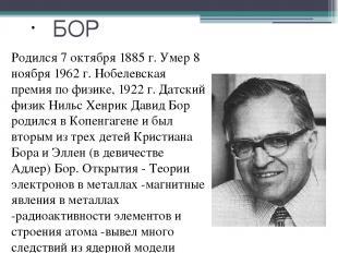 БОР Родился 7 октября 1885 г. Умер 8 ноября 1962 г. Нобелевская премия по физике