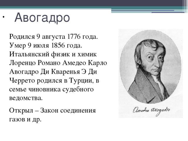 Авогадро Родился 9 августа 1776 года. Умер 9 июля 1856 года. Итальянский физик и химик Лоренцо Романо Амедео Карло Авогадро Ди Кваренья Э Ди Черрето родился в Турции, в семье чиновника судебного ведомства. Открыл – Закон соединения газов и др.