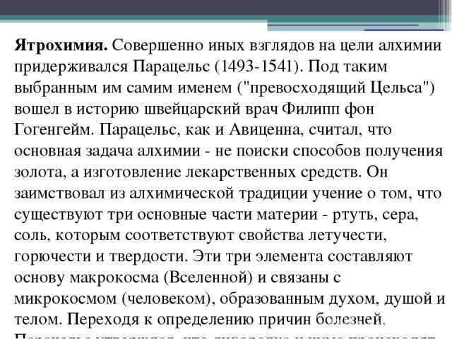 Ятрохимия.Совершенно иных взглядов на цели алхимии придерживался Парацельс (1493-1541). Под таким выбранным им самим именем (