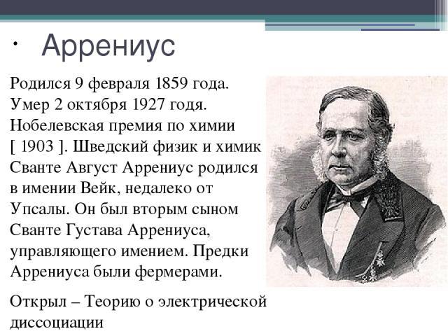 Аррениус Родился 9 февраля 1859 года. Умер 2 октября 1927 годя. Нобелевская премия по химии [ 1903 ]. Шведский физик и химик Сванте Август Аррениус родился в имении Вейк, недалеко от Упсалы. Он был вторым сыном Сванте Густава Аррениуса, управляющего…