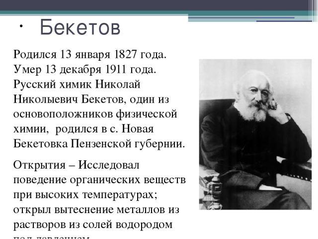Бекетов Родился 13 января 1827 года. Умер 13 декабря 1911 года. Русский химик Николай Николыевич Бекетов, один из основоположников физической химии, родился в с. Новая Бекетовка Пензенской губернии. Открытия – Исследовал поведение органических вещес…