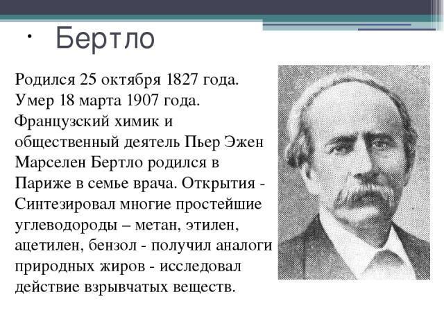 Бертло Родился 25 октября 1827 года. Умер 18 марта 1907 года. Французский химик и общественный деятель Пьер Эжен Марселен Бертло родился в Париже в семье врача. Открытия - Синтезировал многие простейшие углеводороды – метан, этилен, ацетилен, бензол…
