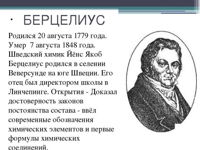БЕРЦЕЛИУС Родился 20 августа 1779 года. Умер 7 августа 1848 года. Шведский химик Йёнс Якоб Берцелиус родился в селении Веверсунде на юге Швеции. Его отец был директором школы в Линчепинге. Открытия - Доказал достоверность законов постоянства состава…