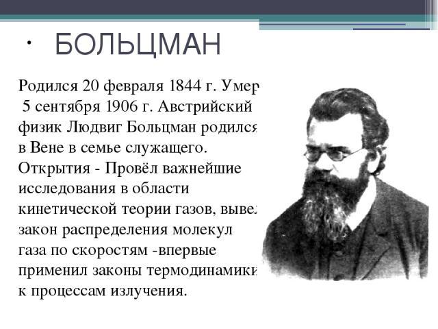 БОЛЬЦМАН Родился 20 февраля 1844 г. Умер 5 сентября 1906 г. Австрийский физик Людвиг Больцман родился в Вене в семье служащего. Открытия - Провёл важнейшие исследования в области кинетической теории газов, вывел закон распределения молекул газа по с…