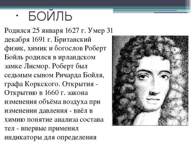 БОЙЛЬ Родился 25 января 1627 г. Умер 31 декабря 1691 г. Британский физик, химик и богослов Роберт Бойль родился в ирландском замке Лисмор. Роберт был седьмым сыном Ричарда Бойля, графа Коркского. Открытия - Открытию в 1660 г. закона изменения объём…