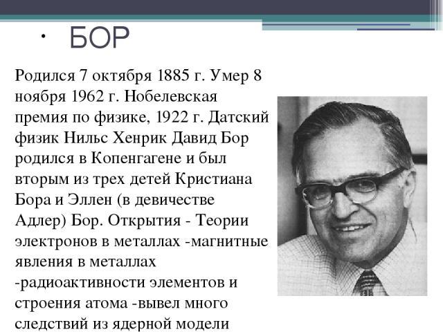 БОР Родился 7 октября 1885 г. Умер 8 ноября 1962 г. Нобелевская премия по физике, 1922 г. Датский физик Нильс Хенрик Давид Бор родился в Копенгагене и был вторым из трех детей Кристиана Бора и Эллен (в девичестве Адлер) Бор. Открытия - Теории электр…