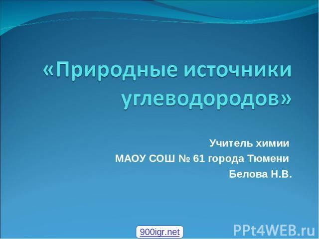 Учитель химии МАОУ СОШ № 61 города Тюмени Белова Н.В. 900igr.net