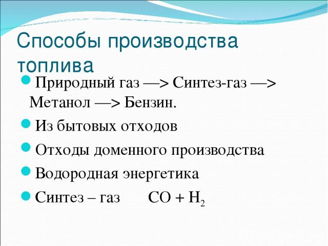Способы производства топлива Природный газ —> Синтез-газ —> Метанол —> Бензин. Из бытовых отходов Отходы доменного производства Водородная энергетика Синтез – газ CO + Н2