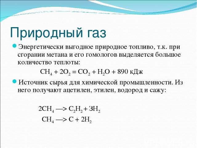 Природный газ Энергетически выгодное природное топливо, т.к. при сгорании метана и его гомологов выделяется большое количество теплоты: СН4 + 2О2 = СО2 + Н2О + 890 кДж Источник сырья для химической промышленности. Из него получают ацетилен, этилен, …