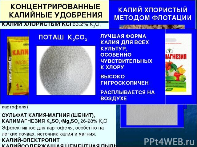 КОНЦЕНТРИРОВАННЫЕ КАЛИЙНЫЕ УДОБРЕНИЯ КАЛИЙ ХЛОРИСТЫЙ KCl 63.2% К2О, в технических сортах содержит 50-60% К2О. Малая гигроскопичность, слеживается при хранении. Является основным калийным удобрением в России. КАЛИЙНАЯ СОЛЬ 41-44% К2О. Получают путем …