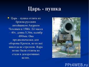 Царь - пушка Царь – пушка отлита из бронзы русским литейщиком Андреем Чоховым в