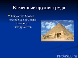 Каменные орудия труда Пирамида Хеопса построена с помощью каменных инструментов