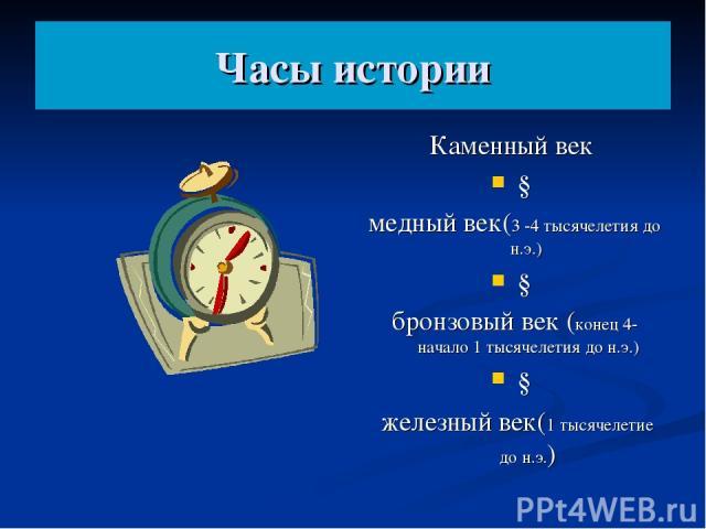 Часы истории Каменный век ↓ медный век(3 -4 тысячелетия до н.э.) ↓ бронзовый век (конец 4- начало 1 тысячелетия до н.э.) ↓ железный век(1 тысячелетие до н.э.)