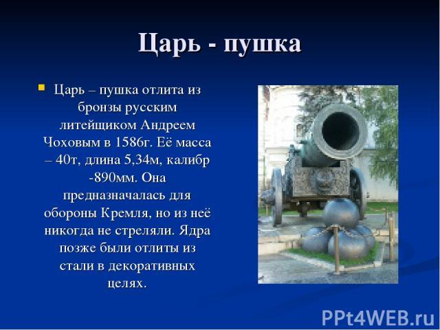 Царь - пушка Царь – пушка отлита из бронзы русским литейщиком Андреем Чоховым в 1586г. Её масса – 40т, длина 5,34м, калибр -890мм. Она предназначалась для обороны Кремля, но из неё никогда не стреляли. Ядра позже были отлиты из стали в декоративных целях.