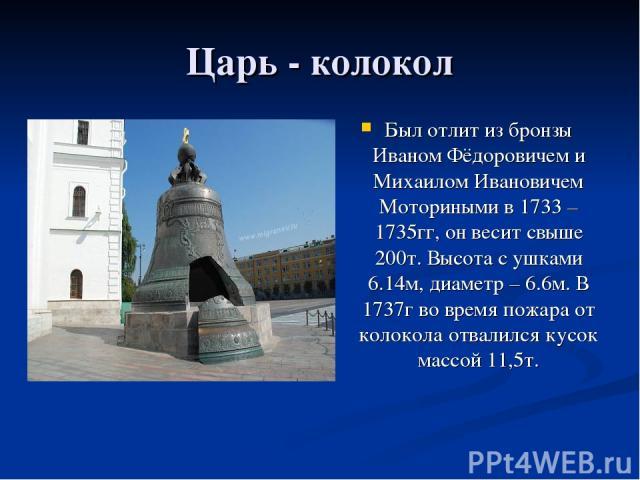Царь - колокол Был отлит из бронзы Иваном Фёдоровичем и Михаилом Ивановичем Моториными в 1733 – 1735гг, он весит свыше 200т. Высота с ушками 6.14м, диаметр – 6.6м. В 1737г во время пожара от колокола отвалился кусок массой 11,5т.