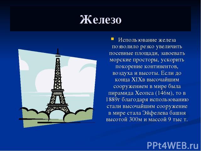 Железо Использование железа позволило резко увеличить посевные площади, завоевать морские просторы, ускорить покорение континентов, воздуха и высоты. Если до конца XIXв высочайшим сооружением в мире была пирамида Хеопса (146м), то в 1889г благодаря …