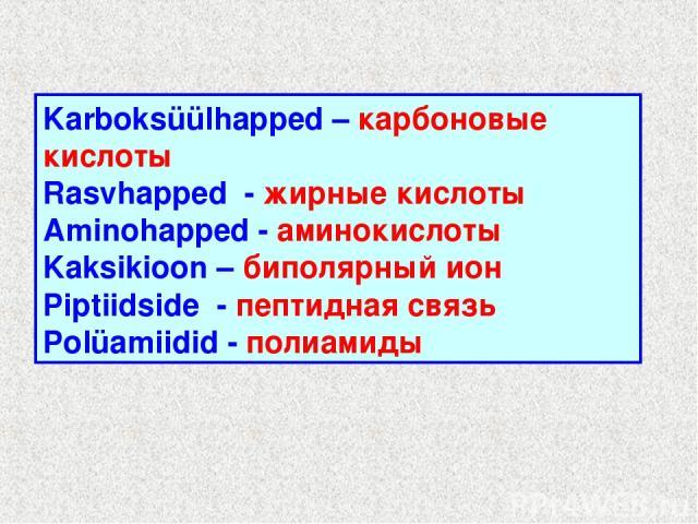 Karboksüülhapped – карбоновые кислоты Rasvhapped - жирные кислоты Aminohapped - аминокислоты Kaksikioon – биполярный ион Piptiidside - пептидная связь Polüamiidid - полиамиды