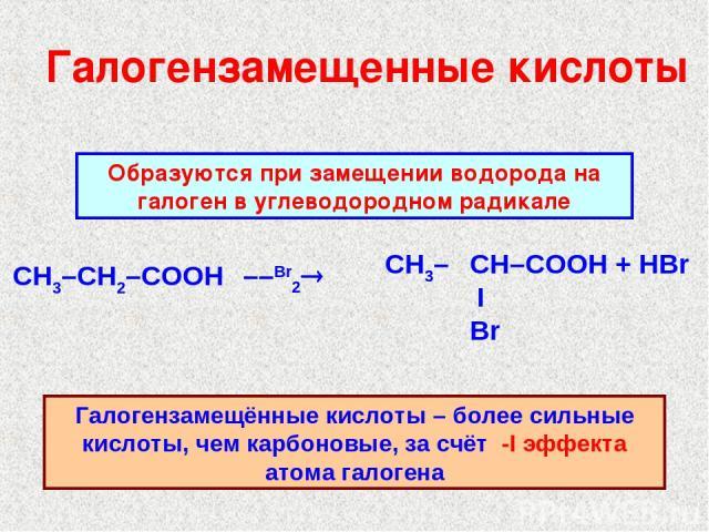 Галогензамещенные кислоты ––Br2® Образуются при замещении водорода на галоген в углеводородном радикале Галогензамещённые кислоты – более сильные кислоты, чем карбоновые, за счёт -I эффекта атома галогена