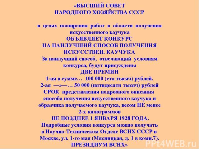 «ВЫСШИЙ СОВЕТ НАРОДНОГО ХОЗЯЙСТВА СССР в целях поощрения работ в области получения искусственного каучука ОБЪЯВЛЯЕТ КОНКУРС НА НАИЛУЧШИЙ СПОСОБ ПОЛУЧЕНИЯ ИСКУССТВЕН. КАУЧУКА За наилучший способ, отвечающий условиям конкурса, будут присуждены ДВЕ ПРЕ…