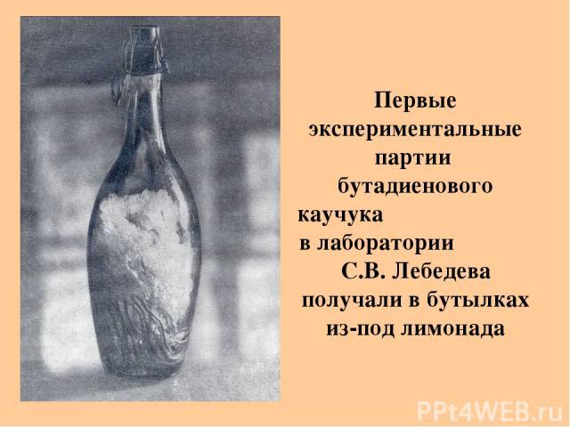 Первые экспериментальные партии бутадиенового каучука в лаборатории С.В. Лебедева получали в бутылках из-под лимонада