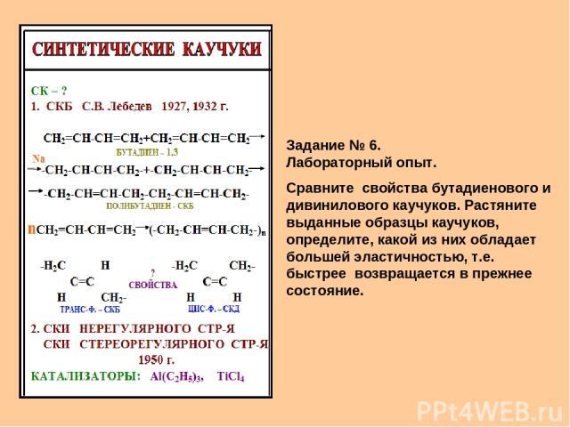 Задание № 6. Лабораторный опыт. Сравните свойства бутадиенового и дивинилового каучуков. Растяните выданные образцы каучуков, определите, какой из них обладает большей эластичностью, т.е. быстрее возвращается в прежнее состояние.