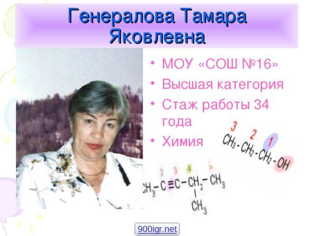 Генералова Тамара Яковлевна МОУ «СОШ №16» Высшая категория Стаж работы 34 года Химия 900igr.net