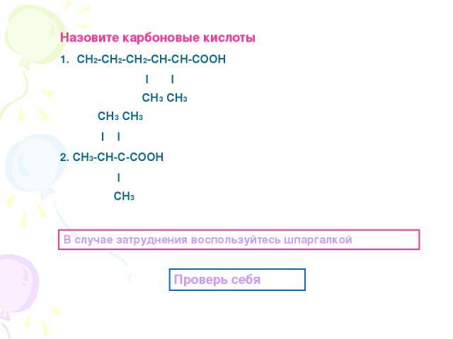 Назовите карбоновые кислоты СН2-СН2-СН2-СН-СН-СООН l l СН3 СН3 СН3 СН3 l l 2. СН3-СН-С-СООН l СН3 В случае затруднения воспользуйтесь шпаргалкой Проверь себя