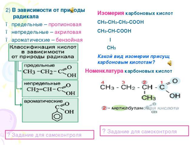2) В зависимости от природы радикала ● предельные – пропионовая ● непредельные – акриловая ● ароматические – бензойная ? Задание для самоконтроля Изомерия карбоновых кислот СН3-СН2-СН2-СООН СН3-СН-СООН l СН3 Какой вид изомерии присущ карбоновым кисл…