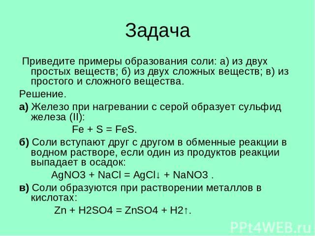 Задача Приведите примеры образования соли: а) из двух простых веществ; б) из двух сложных веществ; в) из простого и сложного вещества. Решение. а) Железо при нагревании с серой образует сульфид железа (II): Fe + S = FeS. б) Соли вступают друг с друг…