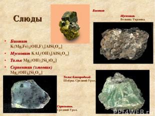 Слюды Биотит K(Mg,Fe)3(OH,F)2[AlSi3O10] Мусковит KAl2(OH)2[AlSi3O10] Тальк Mg3(O