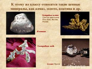 К этому же классу относятся такие ценные минералы, как алмаз, золото, платина и