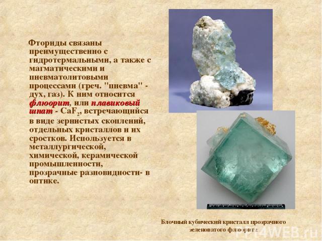 Фториды связаны преимущественно с гидротермальными, а также с магматическими и пневматолитовыми процессами (греч.