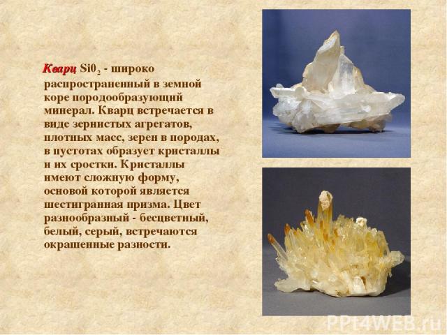 Кварц Si02 - широко распространенный в земной коре породообразующий минерал. Кварц встречается в виде зернистых агрегатов, плотных масс, зерен в породах, в пустотах образует кристаллы и их сростки. Кристаллы имеют сложную форму, основой которой явля…