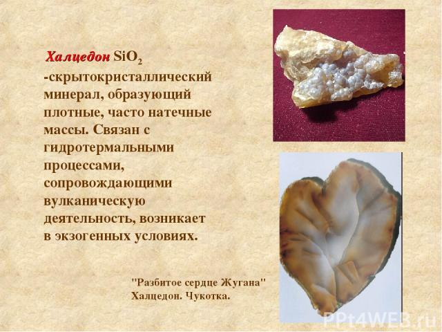 Халцедон SiO2 -скрытокристаллический минерал, образующий плотные, часто натечные массы. Связан с гидротермальными процессами, сопровождающими вулканическую деятельность, возникает в экзогенных условиях.