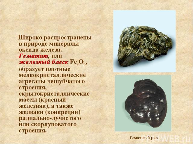 Широко распространены в природе минералы оксида железа. Гематит, или железный блеск Fe2О3, образует плотные мелкокристаллические агрегаты чешуйчатого строения, скрытокристаллические массы (красный железняк), а также желваки (конкреции) радиально-луч…