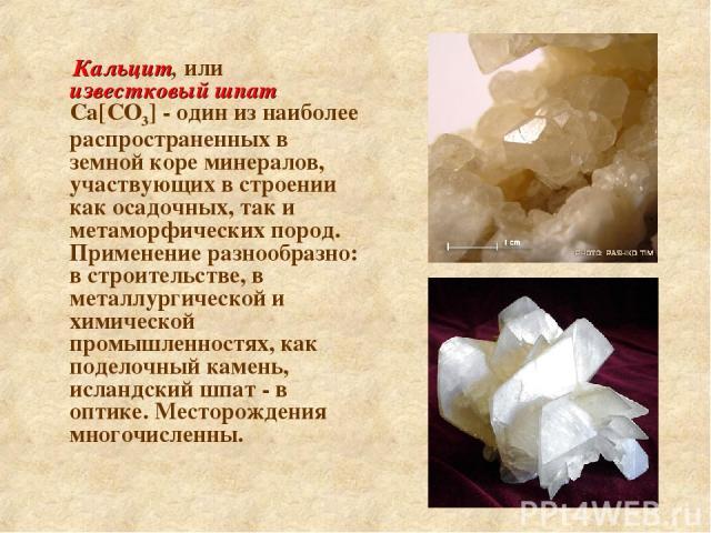 Кальцит, или известковый шпат Са[СО3] - один из наиболее распространенных в земной коре минералов, участвующих в строении как осадочных, так и метаморфических пород. Применение разнообразно: в строительстве, в металлургической и химической промышлен…