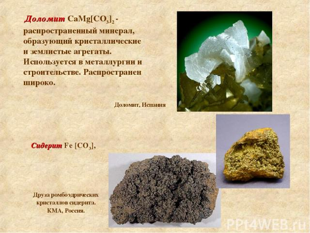 Доломит CaMg[СO3]2 - распространенный минерал, образующий кристаллические и землистые агрегаты. Используется в металлургии и строительстве. Распространен широко. Сидерит Fе [СО3], Доломит, Испания Друза ромбоэдрических кристаллов сидерита. КМА, Россия.