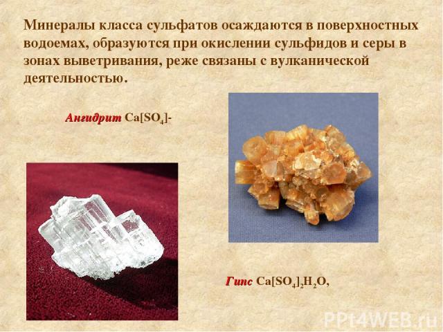 Минералы класса сульфатов осаждаются в поверхностных водоемах, образуются при окислении сульфидов и серы в зонах выветривания, реже связаны с вулканической деятельностью. Ангидрит Ca[SO4]- Гипс Ca[SO4]2H2O,