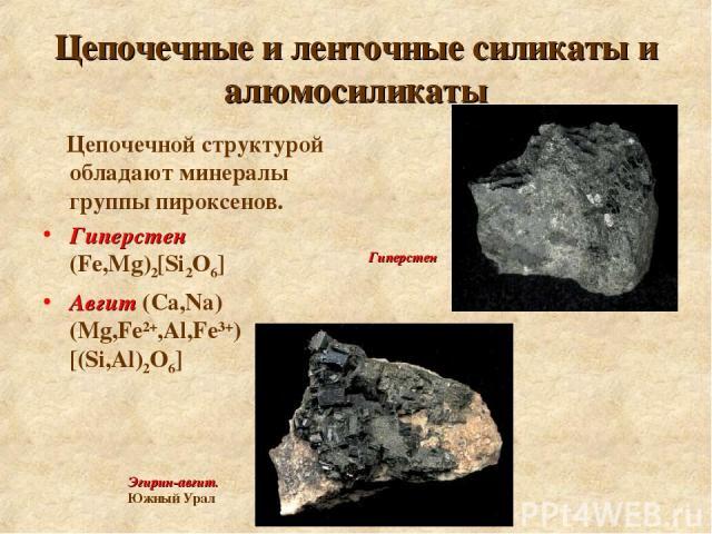 Цепочечные и ленточные силикаты и алюмосиликаты Цепочечной структурой обладают минералы группы пироксенов. Гиперстен (Fe,Mg)2[Si2O6] Авгит (Ca,Na) (Mg,Fe2+,Al,Fe3+) [(Si,Al)2O6] Эгирин-aвгит. Южный Урал Гиперстен