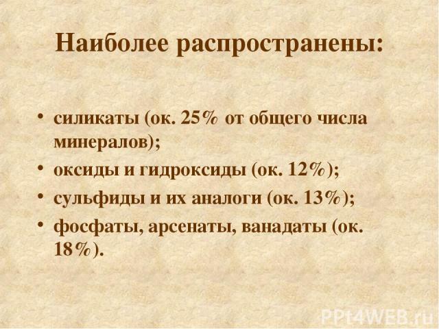 силикаты (ок. 25% от общего числа минералов); оксиды и гидроксиды (ок. 12%); сульфиды и их аналоги (ок. 13%); фосфаты, арсенаты, ванадаты (ок. 18%). Наиболее распространены:
