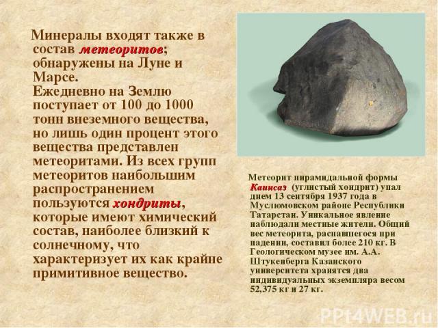 Минералы входят также в состав метеоритов; обнаружены на Луне и Марсе. Ежедневно на Землю поступает от 100 до 1000 тонн внеземного вещества, но лишь один процент этого вещества представлен метеоритами. Из всех групп метеоритов наибольшим распростран…