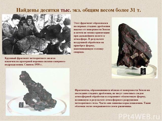 Найдены десятки тыс. экз. общим весом более 31 т. Крупный фрагмент метеоритного железа извлечен из кратерной воронки силами саперного подразделения. Снимок 1950 г. Этот фрагмент образовался на первых стадиях дробления высоко от поверхности Земли и п…