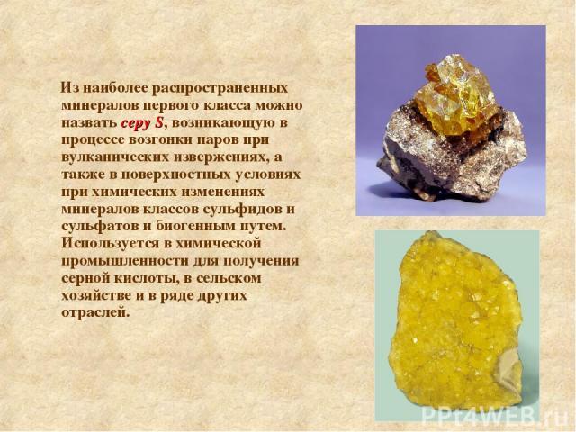 Из наиболее распространенных минералов первого класса можно назвать серу S, возникающую в процессе возгонки паров при вулканических извержениях, а также в поверхностных условиях при химических изменениях минералов классов сульфидов и сульфатов и био…