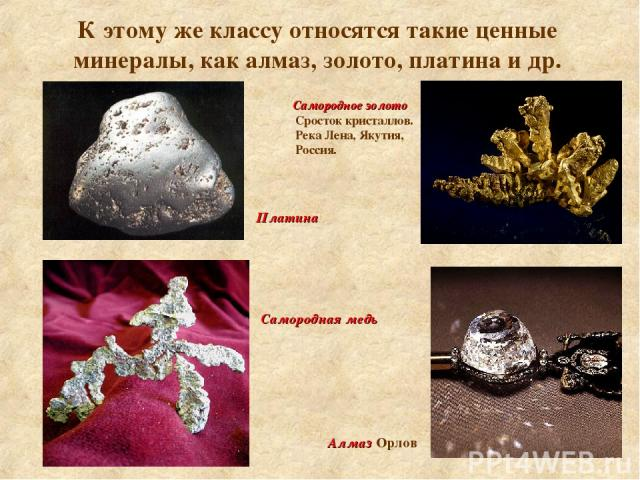 К этому же классу относятся такие ценные минералы, как алмаз, золото, платина и др. Самородное золото Сросток кристаллов. Река Лена, Якутия, Россия. Платина Алмаз Орлов Самородная медь