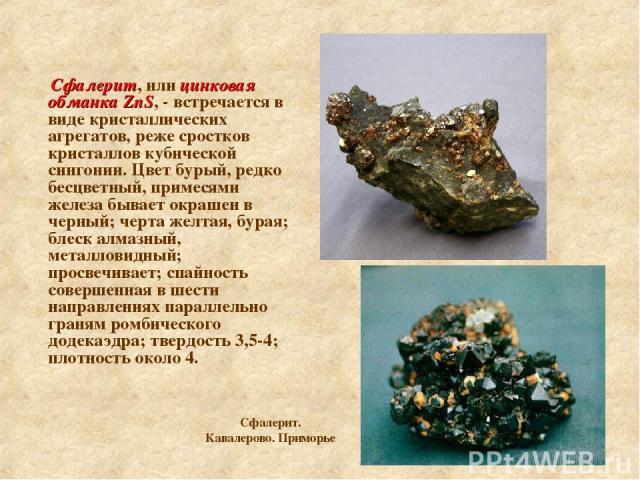 Сфалерит, или цинковая обманка ZnS, - встречается в виде кристаллических агрегатов, реже сростков кристаллов кубической сингонии. Цвет бурый, редко бесцветный, примесями железа бывает окрашен в черный; черта желтая, бурая; блеск алмазный, металловид…